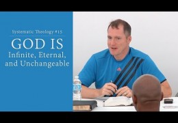 God is Infinite, Eternal, and Unchangeable – Systematic Theology #15