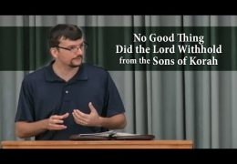 No Good Thing Did the Lord Withhold from the Sons of Korah (Psalm 84)